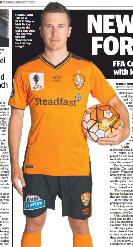 ??  ?? ORANGE AND THE NEW BLACK: Skipper Matt McKay wearing the club's new strip. The Roar will face the Wanderers in the FFA Cup tonight.