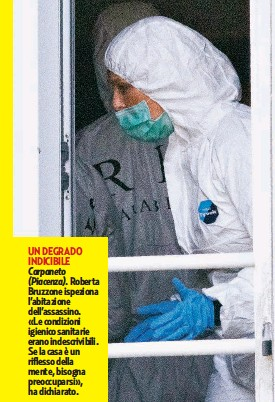 ??  ?? UN DEGRADO INDICIBILE Carpaneto (Piacenza). Roberta Bruzzone ispeziona l'abitazione dell'assassino. «Le condizioni igienico sanitarie erano indescrivibili. Se la casa è un riflesso della mente, bisogna preoccuparsi», ha dichiarato.