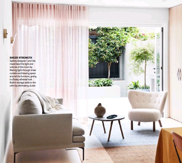 ??  ?? SHEER STRENGTH Sydney designer Lara Ette maximised the light and volume of this room by filtering light through sheer curtains and leaving space around the furniture, giving it a floaty, ethereal look. Built-in storage adds to the calm by eliminating clutter.