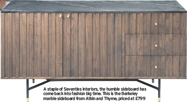 ??  ?? A sta­ple of Sev­en­ties in­te­ri­ors, the hum­ble side­board has come back into fash­ion big time. This is the Berke­ley mar­ble side­board from Atkin and Thyme, priced at £799