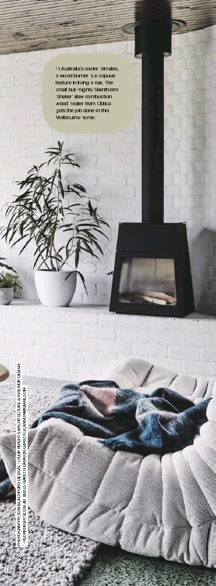 ??  ?? In Australia's cooler climates, a wood burner is a popular feature in living areas. The small-but-mighty Skantherm 'Shaker' slow combustion wood heater from Oblica gets the job done in this Melbourne home.