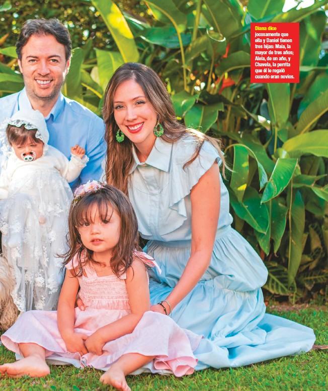 ??  ?? Diana dice jocosamente que ella y Daniel tienen tres hijas: Maia, la mayor de tres años; Aleía, de un año, y Chavela, la perrita que él le regaló cuando eran novios.
