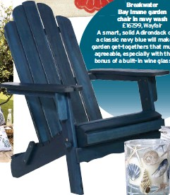 ??  ?? Breakwater Bay Imane garden chair in navy wash £167.99, Wayfair A smart, solid Adirondack chair in a classic navy blue will make those garden get-togethers that much more agreeable, especially with the added bonus of a built-in wine glass holder.