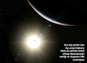 ??  ?? Sıra dışı şeyler için dış uzaya bakıyor olsak da aslında kendi Güneş Sistemimizin varlığı ve oluşumu bile muhteşem