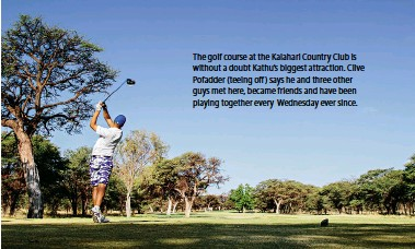 ??  ?? The golf course at the Kalahari Country Club is without a doubt Kathu's biggest attraction. Clive Pofadder (teeing off ) says he and three other guys met here, became friends and have been playing together every Wednesday ever since.
