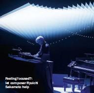 ??  ?? Feeling focused?: let composer Ryuichi Sakamoto help