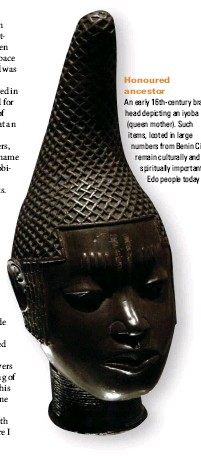 ??  ?? Honoured ancestor An early 16th-century brass head depicting an iyoba (queen mother). Such items, looted in large numbers from Benin City, remain culturally and spiritually important to Edo people today