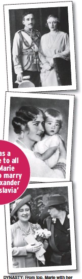 ??  ?? DYNASTY: From top, Marie with her husband King Alexander, holding firstborn Peter, and in 1943 with Queen Elizabeth, later Queen Mother