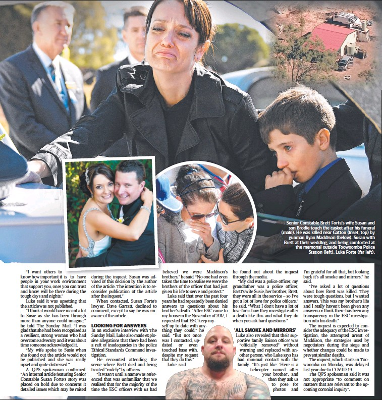 ??  ?? Senior Constable Brett Forte's wife Susan and son Brodie touch the casket after his funeral (main). He was killed near Gatton (inset, top) by gunman Ryan Maddison (below). Susan with Brett at their wedding, and being comforted at the memorial outside Toowoomba Police Station (left). Luke Forte (far left).