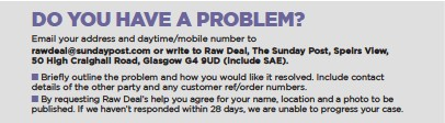 ??  ?? Email your address and daytime/mobile number to rawdeal@sundaypost.com or write to Raw Deal, The Sunday Post, Speirs View, 50 High Craighall Road, Glasgow G4 9UD (include SAE). ▪ ▪