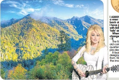 ??  ?? IN a recent interview, singer Dolly Parton was talking about her upbringing in the Smoky Mountains. That begs the query – just why are they called the Smoky Mountains? – V. I ALWAYS thought that a wren was on the back of a farthing, but I have just...