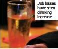 ??  ?? Job losses have seen drinking increase