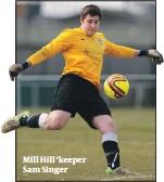 ??  ?? Mill Hill 'keeper Sam Singer