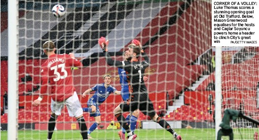 ?? PA/GETTY IMAGES ?? CORKER OF A VOLLEY: Luke Thomas scores a stunning opening goal at Old Trafford. Below, Mason Greenwood equalises for the hosts and Caglar Soyuncu powers home a header to clinch City's great win