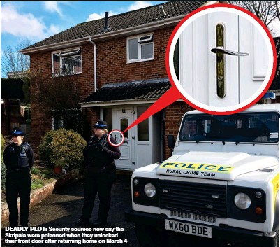 ??  ?? DEADLY PLOT: Security sources now say the Skripals were poisoned when they unlocked their front door after returning home on March 4