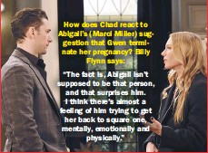 """??  ?? How does Chad react to Abigail's (Marci Miller) suggestion that Gwen terminate her pregnancy? Billy Flynn says: """"The fact is, Abigail isn't supposed to be that person, and that surprises him. I think there's almost a feeling of him trying to get her back to square one, mentally, emotionally and physically."""""""