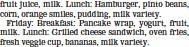 ??  ?? fruit juice, milk. Lunch: Hamburger, pinto beans, corn, orange smiles, pudding, milk variety. Friday: Breakfast: Pancake wrap, yogurt, fruit, milk. Lunch: Grilled cheese sandwich, oven fries, fresh veggie cup, bananas, milk variety.