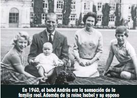 ??  ?? En 1960, el bebé Andrés era la sensación de la familia real.Además de la reina Isabel y su esposo Felipe, aparecen la princesa Ana y el príncipe Carlos, en el castillo de Balmoral, en Escocia.