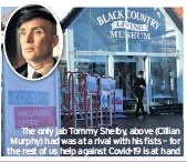 ??  ?? The only jab Tommy Shelby, above (Cillian Murphy) had was at a rival with his fists – for the rest of us help against Covid-19 is at hand