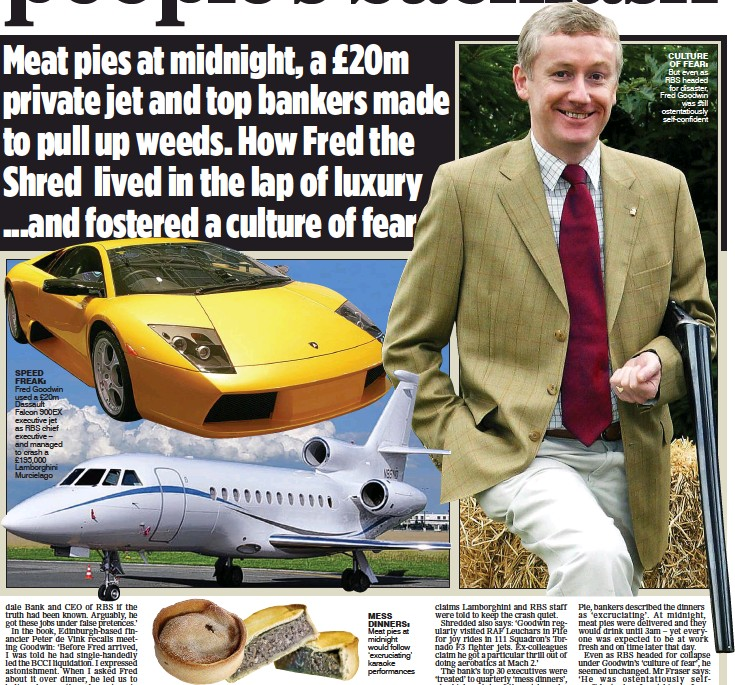 ??  ?? SPEED FREAK: Fred Good­win used a £20m Das­sault Fal­con 900EX ex­ec­u­tive jet as RBS chief ex­ec­u­tive – and man­aged to crash a £195,000 Lam­borgh­ini Mur­cielago MESS DIN­NERS: Meat pies at mid­night would fol­low 'ex­cru­ci­at­ing' karaoke per­for­mances CUL­TURE OF...