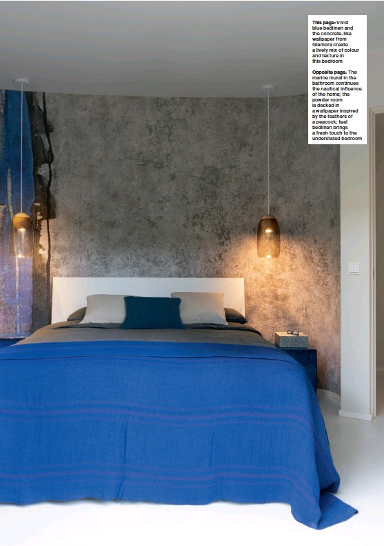 ??  ?? This page: Vivid blue bedlinen and the concrete-like wallpaper from Glamora create a lively mix of colour and texture in this bedroom Opposite page: The marine mural in the bathroom continues the nautical influence of the home; the powder room is decked in a wallpaper inspired by the feathers of a peacock; teal bedlinen brings a fresh touch to the understated bedroom