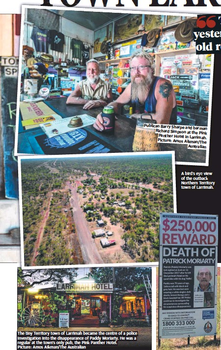 ?? ?? The tiny Territory town of Larrimah became the centre of a police investigation into the disappearance of Paddy Moriarty. He was a regular at the town's only pub, the Pink Panther Hotel. Picture: Amos Aikman/The Australian Publican Barry Sharpe and barman Richard Simpson at the Pink Panther Hotel in Larrimah. Picture: Amos Aikman/The Australian A bird's eye view of the outback Northern Territory town of Larrimah.