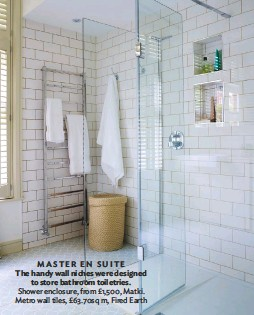 ??  ?? MASTER EN SUITE The handy wall niches were designed to store bathroom toiletries. shower enclosure, from £1,500, Matki. Metro wall tiles, £63.70sq m, fired Earth