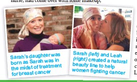 ??  ?? was Sarah's daughter in born as Sarah was the midst of treatment for breast cancer Sarah (left) and Leah (right) created a natural beauty line to help women fighting cancer