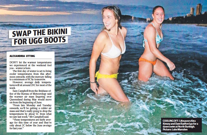 ?? Picture: Luke Marsden ?? COOLING OFF: Lifesavers Kira Kinsey and Dani Radford go for a dawn swim at North Burleigh.