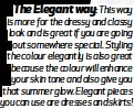 ??  ?? The Elegant way: This way is more for the dressy and classy look and is great if you are going out somewhere special. Styling the colour elegantly is also great because the colour will enhance your skin tone and also give you that summer glow. Elegant pieces you can use are dresses and skirts!