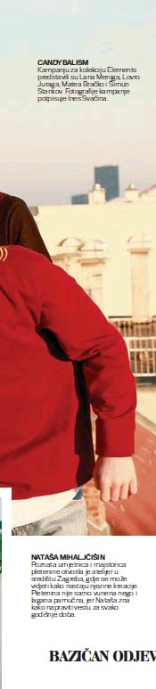 ??  ?? CANDYBALISM Kampanju za kolekciju Elements predstavili su Lana Meniga, Lovro Juraga, Matea Bračko i Šimun Stankov. Fotografije kampanje potpisuje Ines Svačina. NATAŠA MIHALJČIŠIN Poznata umjetnica i majstorica pletenine otvorila je atelijer u središtu Zagreba, gdje se može vidjeti kako nastaju njezine kreacije. Pletenina nije samo vunena nego i lagana pamučna, jer Nataša zna kako napraviti vestu za svako godišnje doba.