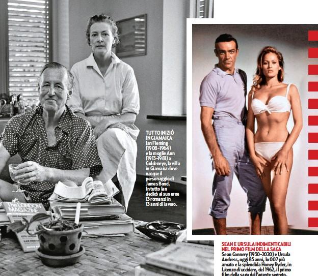 ??  ?? TUTTO INIZIÒ IN GIAMAICA Ian Fleming (1908-1964) e la moglie Ann (1913-1981) a Goldeneye, la villa in Giamaica dove nacque il personaggio di James Bond. In tutto Ian dedicò al suo eroe 13 romanzi in 13 anni di lavoro. SEAN E URSULA INDIMENTICABILI NEL PRIMO FILM DELLA SAGA Sean Connery (1930-2020) e Ursula Andress, oggi 85 anni, lo 007 più amato e la splendida Honey Ryder, in Licenza di uccidere, del 1962, il primo film della saga dell'agente segreto.
