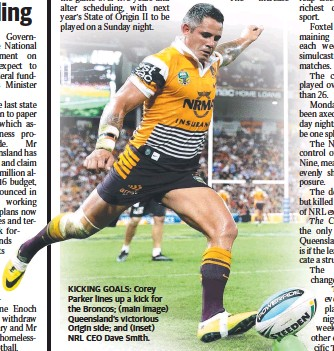 ??  ?? KICKING GOALS: Corey Parker lines up a kick for the Broncos; (main image) Queensland's victorious Origin side; and (inset) NRL CEO Dave Smith.
