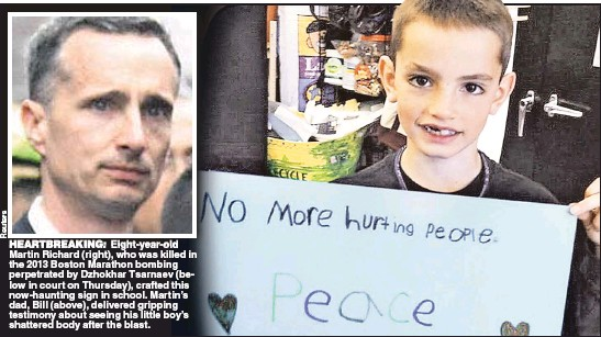 ??  ?? HEARTBREAKING: Eight-year-old Martin Richard (right), who was killed in the 2013 Boston Marathon bombing perpetrated by Dzhokhar Tsarnaev (below in court on Thursday), crafted this now-haunting sign in school. Martin's dad, Bill (above), delivered...
