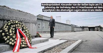 ??  ?? Bundespräsident Alexander Van der Bellen legte am 75. Jahrestag der Befreiung des KZ Mauthausen auf dem Appellplatz des ehemaligen Lagers einen Kranz nieder.