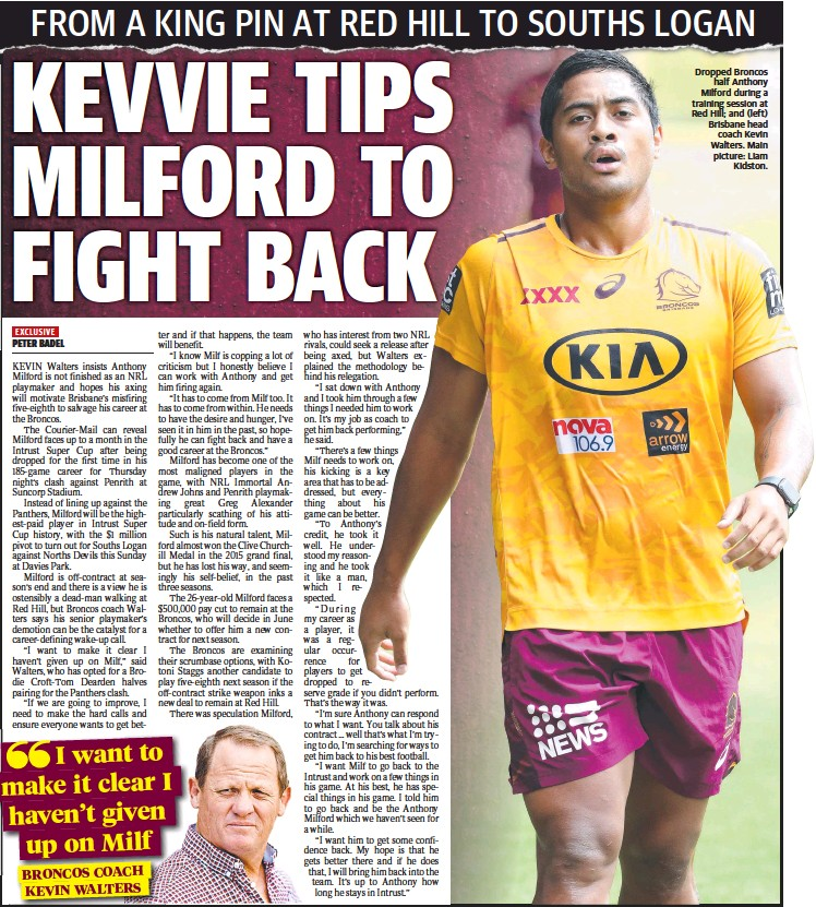 ?? Main picture: Liam Kidston. ?? Dropped Broncos half Anthony Milford during a training session at Red Hill; and (left) Brisbane head coach Kevin Walters.