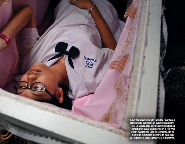 ??  ?? Las inquietudes del ser humano respecto a la muerte lo acompañan durante toda su vida. En la foto, una adolescente tailandesa prueba un ataúd tradicional en el Kid Mai Death Awareness Cafe de Bangkok, un espacio de exhibición construido para educar al público sobre la muerte y el budismo.