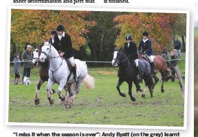 """??  ?? """"I miss it when the season is over"""": Andy Byatt (on the grey) learnt to ride five years ago and is now joint-master of the Surrey Union"""
