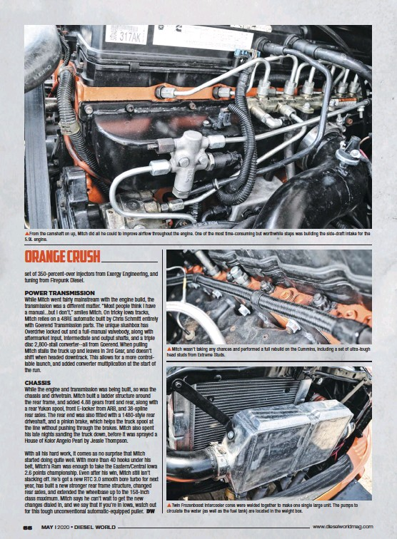 ??  ??  From the camshaft on up, Mitch did all he could to im­prove air­flow through­out the en­gine. One of the most time-con­sum­ing but worth­while steps was build­ing the side-draft in­take for the 5.9L en­gine.  Mitch wasn't tak­ing any chances and per­formed a full re­build on the Cum­mins, in­clud­ing a set of ul­tra-tough head studs from Ex­treme Studs.  Twin Frozen­boost in­ter­cooler cores were welded to­gether to make one sin­gle large unit. The pumps to cir­cu­late the wa­ter (as well as the fuel tank) are lo­cated in the weight box.