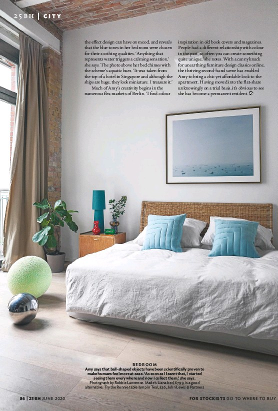 ??  ?? BEDROOM Amy says that ball-shaped objects have been scientifically proven to make humans feel more at ease. 'As soon as I learnt that, I started seeing them everywhere and now I collect them,' she says. Photograph by Robbie Lawrence. Made's Liana bed, £799, is a good alternative. Try the Ronnie table lamp in Teal, £36, John Lewis & Partners
