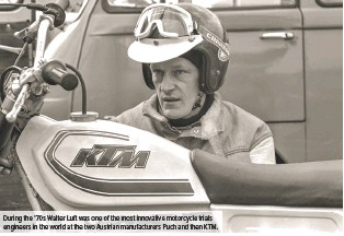 ??  ?? During the '70s Walter Luft was one of the most innovative motorcycle trials engineers in the world at the two Austrian manufacturers Puch and then KTM.