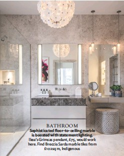 ??  ?? BATHROOM Sophisticated floor-to-ceiling marble is boosted with statement lighting. Ikea's Grimsas pendant, £75, would work here. Find Breccia Sarda marble tiles from £102sq m, Indigenous
