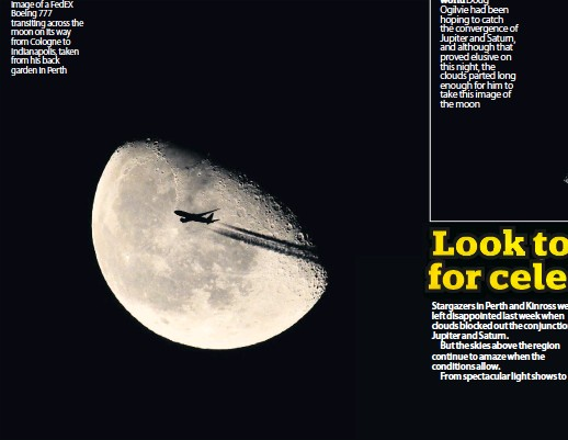 ??  ?? Cowper sent us this image of a FedEX Boeing 777 transiting across the moon on its way from Cologne to Indianapolis, taken from his back garden in Perth