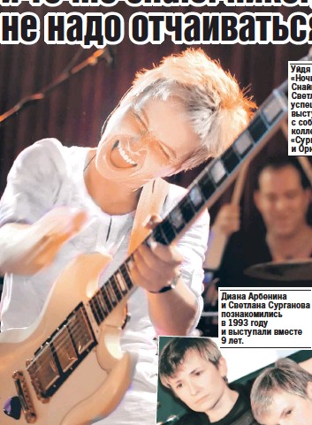 ??  ?? Уйдя из группы «Ночные Снайперы», Светлана успешно выступает с собственным коллективом «Сурганова и Оркестр». Диана Арбенина и Светлана Сурганова познакомились в 1993 году и выступали вместе 9 лет.