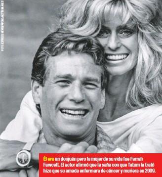 ??  ?? Él era un donjuán pero la mujer de su vida fue Farrah Fawcett. El actor afirmó que la saña con que Tatum la trató hizo que su amada enfermara de cáncer y muriera en 2009.
