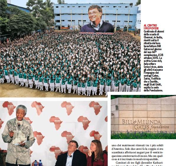 ??  ?? DALLA PARTE DI MANDELA A sinistra, Gates con il politico britannico George Osborne, 49 anni, all'Università di Liverpool, nel centro di ricerca contro la malaria. Sopra, Gates e la moglie con il presidente sudafricano Nelson Mandela (1918-2013) durante un forum dedicato alla lotta contro l'Aids. AL CENTRO I PIÙ POVERI Centinaia di alunni della scuola di Chennai, in India, riuniti sotto il ritratto del loro benefattore Bill Gates nel giorno del suo 60° compleanno, il 28 ottobre 2015. La scritta Grow rich, help others (cresci ricco, aiuta gli altri) riassume l'impegno dei coniugi Gates. Sotto, l'edificio che a Seattle, negli Stati Uniti, ospita la sede della Fondazione.