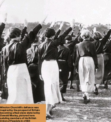 ??  ?? Winston Churchill's defiance was inspired by the prospect of Britain becoming a Nazi slave state led by Oswald Mosley, pictured here saluting members of his British Union of Fascists in c1934