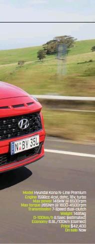 ??  ?? Model Hyundai Kona N-Line Premium Engine 1598cc 4cyl, dohc, 16v, turbo Max power 146kW @ 6500rpm Max torque 265Nm @ 1600-4500rpm Transmission 7-speed dual-clutch Weight 1485kg 0-100km/h 8.5sec (estimated) Economy 6.9L/100km (claimed) Price $42,400 On sale Now