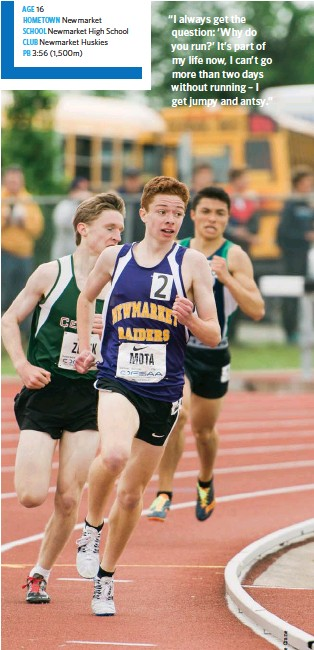 """??  ?? AGE 16 HOMETOWN Newmarket SCHOOL Newmarket High School CLUB Newmarket Huskies PB 3:56 (1,500m) """"I always get the question: 'Why do you run?' It's part of my life now, I can't go more than two days without running – I get jumpy and antsy."""""""