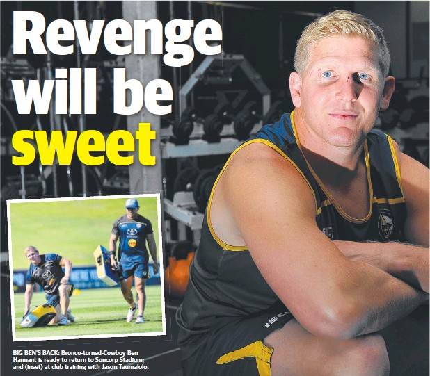 ??  ?? BIG BEN'S BACK: Bronco-turned-Cowboy Ben Hannant is ready to return to Suncorp Stadium; and (inset) at club training with Jason Taumalolo.